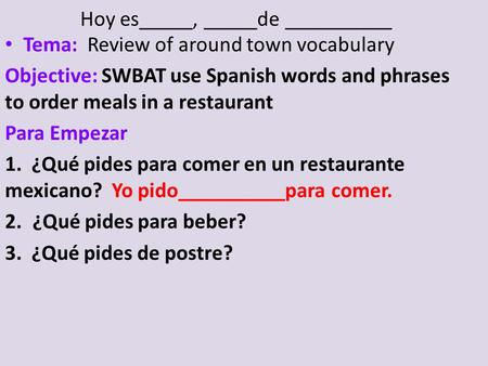 Hoy es_____, _____de __________ Tema: Review of around town vocabulary Objective: SWBAT use Spanish words and phrases to order meals in a restaurant Para.