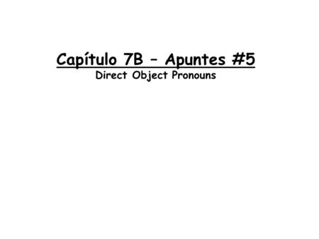 Capítulo 7B – Apuntes #5 Direct Object Pronouns. *The direct object tells _______ or _______ receives the action Ejemplo: I looked for a watch → I bought.