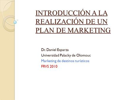 INTRODUCCIÓN A LA REALIZACIÓN DE UN PLAN DE MARKETING Dr. Daniel Esparza Universidad Palacky de Olomouc Marketing de destinos turísticos FRVS 2010.
