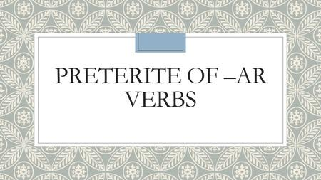 PRETERITE OF –AR VERBS. EQ: ◦When is the preterit used? What clues are given?