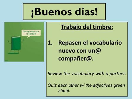 ¡Buenos días! Trabajo del timbre: 1.Repasen el vocabulario nuevo con  Review the vocabulary with a partner. Quiz each other w/ the adjectives.