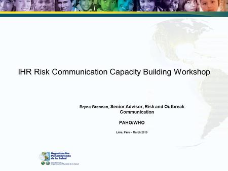IHR Risk Communication Capacity Building Workshop Bryna Brennan, Senior Advisor, Risk and Outbreak Communication PAHO/WHO Lima, Peru – March 2010.