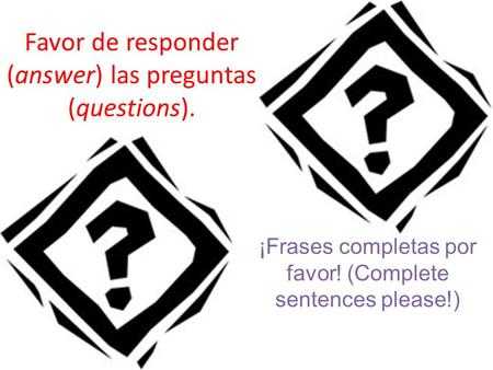 Favor de responder (answer) las preguntas (questions). ¡Frases completas por favor! (Complete sentences please!)