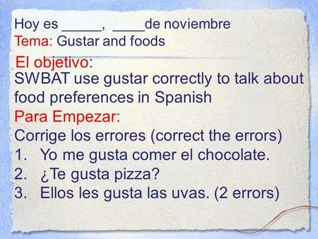 El objetivo: SWBAT use gustar correctly to talk about food preferences in Spanish Para Empezar: Corrige los errores (correct the errors) 1.Yo me gusta.