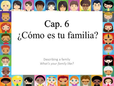 Cap. 6 Cap. 6 ¿Cómo es tu familia? Describing a family What's your family like?