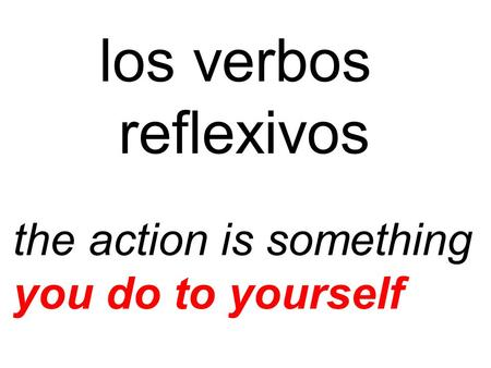 Los verbos reflexivos the action is something you do to yourself.