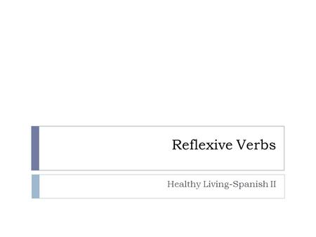 Reflexive Verbs Healthy Living-Spanish II. Healthy Living Unit  BIG IDEAS  What are your daily routines and eating habits?  How do you evaluate healthy.