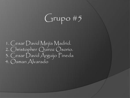 Grupo #5 1. Cesar David Mejía Madrid. 2. Christopher Quiroz Osorio.