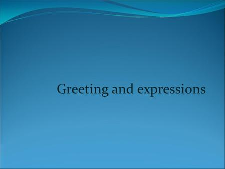Greeting and expressions. How to greed people and say goodbuy.
