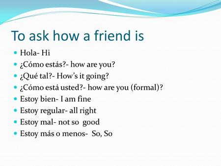 To ask how a friend is Hola- Hi ¿Cómo estás?- how are you? ¿Qué tal?- How's it going? ¿Cómo está usted?- how are you (formal)? Estoy bien- I am fine Estoy.