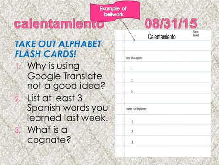 TAKE OUT ALPHABET FLASH CARDS! 1. Why is using Google Translate not a good idea? 2. List at least 3 Spanish words you learned last week. 3. What is a cognate?