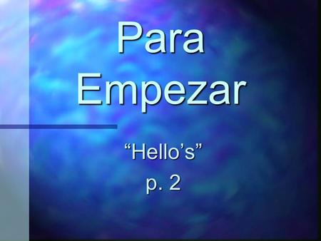 "Para Empezar ""Hello's"" p. 2 ¡Hola! Hello! Buenos días Good morning [good day]"