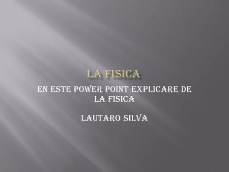 En este power point explicare de la fisica Lautaro Silva.