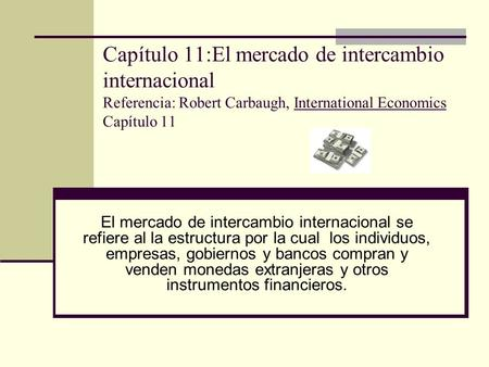 Capítulo 11:El mercado de intercambio internacional Referencia: Robert Carbaugh, International Economics Capítulo 11 El mercado de intercambio internacional.