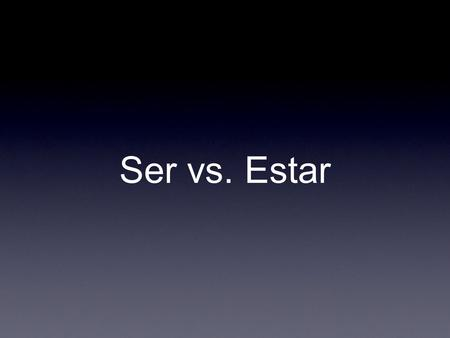 Ser vs. Estar. Estar Ser Describe Origin & Nationality Time & Date Careers (This is the way I) Am Posession Event Condition Health Emotion Location Progressive.