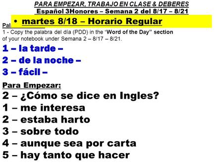 "Palabra del día : 1 - Copy the palabra del día (PDD) in the ""Word of the Day"" section of your notebook under Semana 2 – 8/17 – 8/21. 1 – la tarde – 2 –"