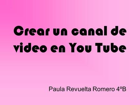 Crear un canal de video en You Tube Paula Revuelta Romero 4ºB.