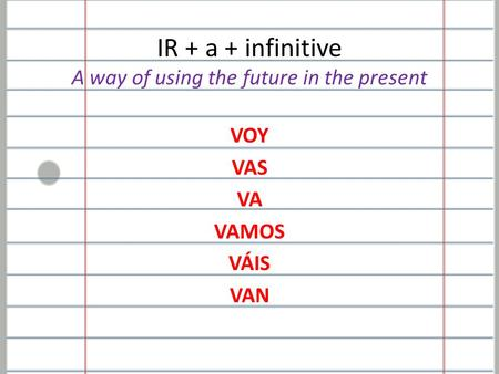 IR + a + infinitive A way of using the future in the present VOY VAS VA VAMOS VÁIS VAN.