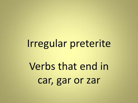Irregular preterite Verbs that end in car, gar or zar.