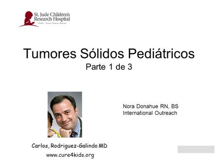 Tumores Sólidos Pediátricos Parte 1 de 3 www.cure4kids.org Carlos, Rodriguez-Galindo MD Nora Donahue RN, BS International Outreach.