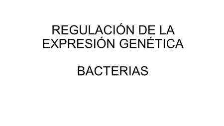REGULACIÓN DE LA EXPRESIÓN GENÉTICA BACTERIAS. GENES TRANSCRITOSPROTEÍNAS REGULACIÓN TRANSCRIPCIONAL REGULACIÓN POST-TRANSCRIPCIONAL REGULACIÓN POST-TRADUCCIONAL.