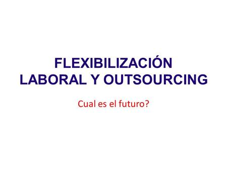 FLEXIBILIZACIÓN LABORAL Y OUTSOURCING