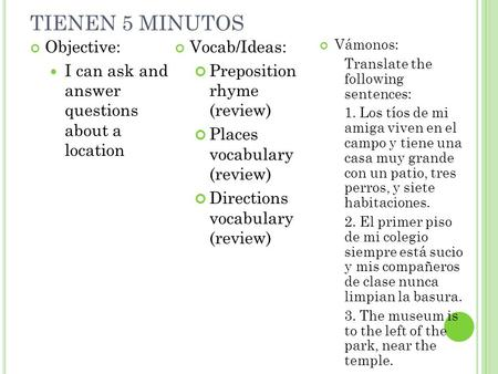 TIENEN 5 MINUTOS Objective: I can ask and answer questions about a location Vocab/Ideas: Preposition rhyme (review) Places vocabulary (review) Directions.