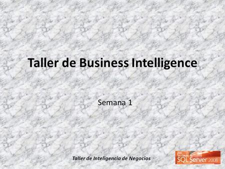 Taller de Inteligencia de Negocios Taller de Business Intelligence Semana 1.