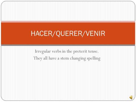 Irregular verbs in the preterit tense. They all have a stem changing spelling HACER/QUERER/VENIR.
