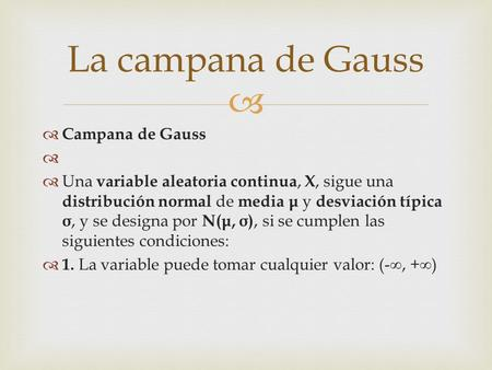   Campana de Gauss   Una variable aleatoria continua, X, sigue una distribución normal de media μ y desviación típica σ, y se designa por N( μ, σ ),