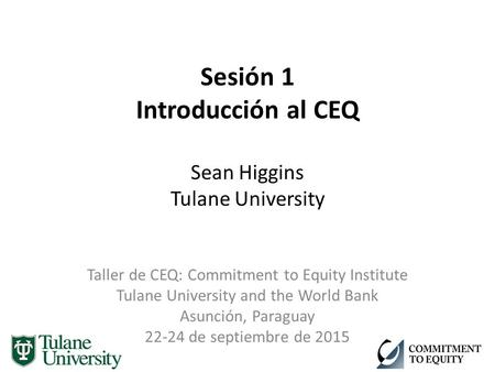Sesión 1 Introducción al CEQ Sean Higgins Tulane University Taller de CEQ: Commitment to Equity Institute Tulane University and the World Bank Asunción,