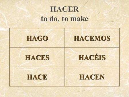 HACER to do, to make HAGOHACEMOS HACESHACÉIS HACEHACEN.