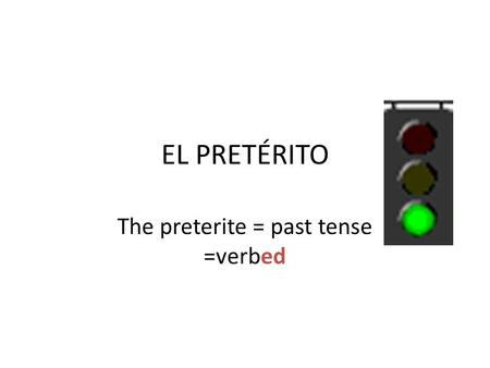 EL PRETÉRITO The preterite = past tense =verbed. GREEN LIGHTS= regular verbs -AR VERBS ( These verbs NEVER stem change in the preterito) Yo -éNosotros.