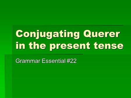 Conjugating Querer in the present tense Grammar Essential #22.