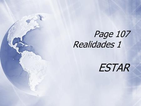 "Page 107 Realidades 1 ESTAR The Verb Estar  Estar is an IRREGULAR verb.  It means ""to be"" in English.  Estar is an IRREGULAR verb.  It means ""to."