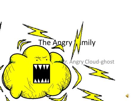 The Angry Family Mr. Angry Cloud-ghost Hola, me llamo Angry Cloud-Ghost. Hello, my name is The Angry Cloud-Ghost.