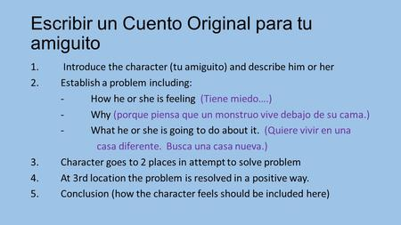 Escribir un Cuento Original para tu amiguito 1. Introduce the character (tu amiguito) and describe him or her 2.Establish a problem including: -How he.