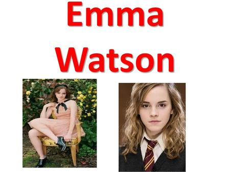 Emma Watson. Biografia Emma Watson is an actress and model. This girl was born on 15 April 1990 in Paris (France). Be released in the Harry Potter film.