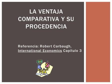 Referencia: Robert Carbaugh, International Economics Capítulo 3 LA VENTAJA COMPARATIVA Y SU PROCEDENCIA.