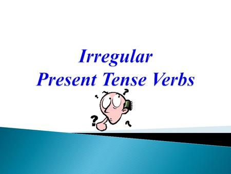 Not all verbs conjugate normally in the present tense Some verbs you just have to memorize!