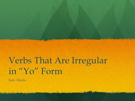 "Verbs That Are Irregular in ""Yo"" Form Josh Marks."