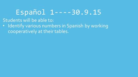Español 1----30.9.15 Students will be able to: Identify various numbers in Spanish by working cooperatively at their tables.