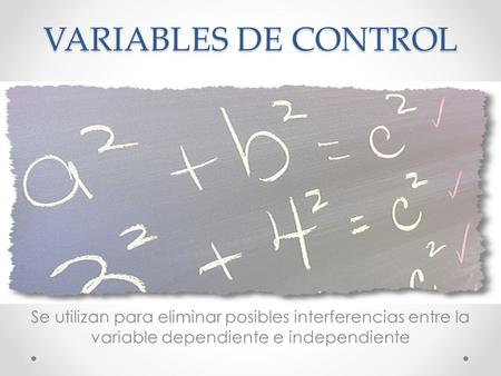 VARIABLES DE CONTROL Se utilizan para eliminar posibles interferencias entre la variable dependiente e independiente.