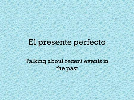 El presente perfecto Talking about recent events in the past.