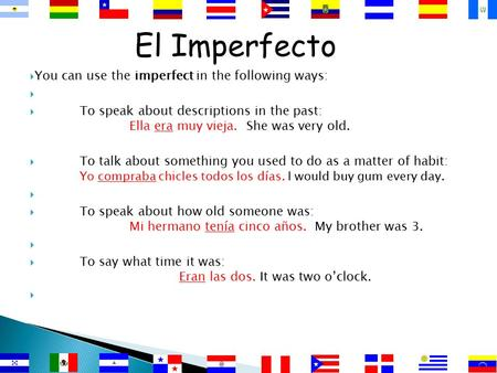 El Imperfecto  You can use the imperfect in the following ways:   To speak about descriptions in the past: Ella era muy vieja. She was very old. 