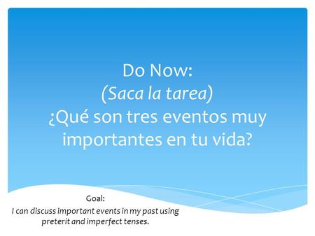 Do Now: (Saca la tarea) ¿Qué son tres eventos muy importantes en tu vida? Goal: I can discuss important events in my past using preterit and imperfect.