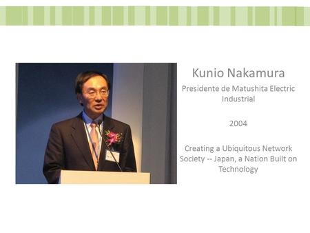Kunio Nakamura Presidente de Matushita Electric Industrial 2004 Creating a Ubiquitous Network Society -- Japan, a Nation Built on Technology.