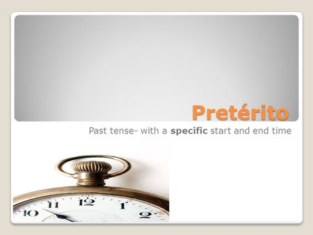 Pretérito Past tense- with a specific start and end time.