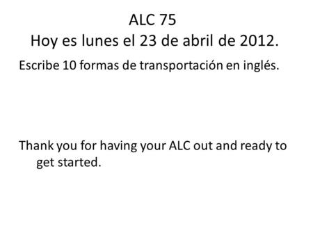 ALC 75 Hoy es lunes el 23 de abril de 2012. Escribe 10 formas de transportación en inglés. Thank you for having your ALC out and ready to get started.
