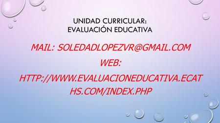 UNIDAD CURRICULAR: EVALUACIÓN EDUCATIVA MAIL: WEB:  HS.COM/INDEX.PHP.